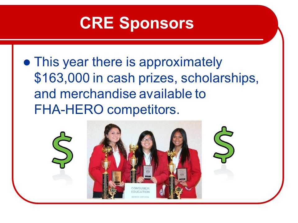CRE Sponsors This year there is approximately $163,000 in cash prizes, scholarships, and merchandise available to FHA-HERO competitors.