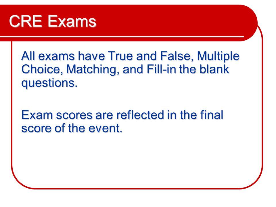 CRE Exams All exams have True and False, Multiple Choice, Matching, and Fill-in the blank questions.