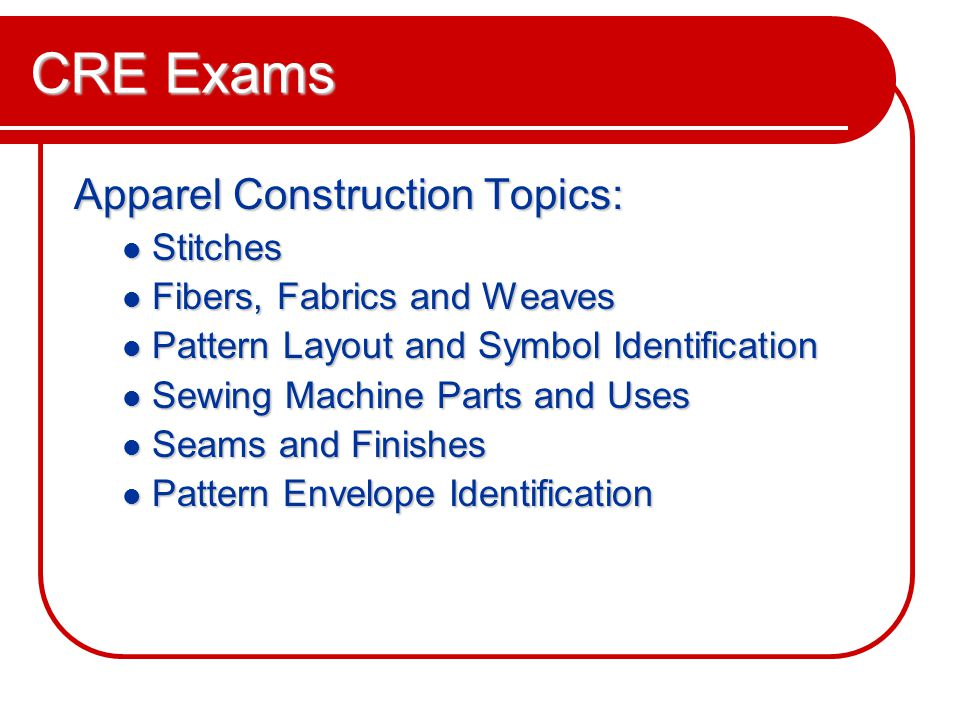 CRE Exams Apparel Construction Topics: Stitches Stitches Fibers, Fabrics and Weaves Fibers, Fabrics and Weaves Pattern Layout and Symbol Identification Pattern Layout and Symbol Identification Sewing Machine Parts and Uses Sewing Machine Parts and Uses Seams and Finishes Seams and Finishes Pattern Envelope Identification Pattern Envelope Identification