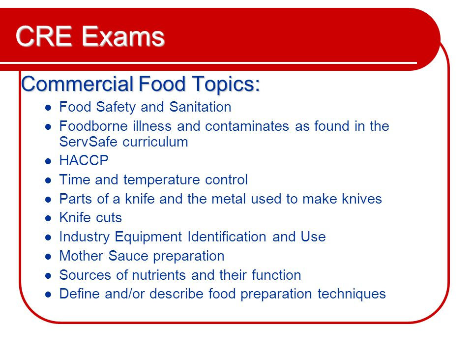 CRE Exams Commercial Food Topics: Food Safety and Sanitation Foodborne illness and contaminates as found in the ServSafe curriculum HACCP Time and temperature control Parts of a knife and the metal used to make knives Knife cuts Industry Equipment Identification and Use Mother Sauce preparation Sources of nutrients and their function Define and/or describe food preparation techniques