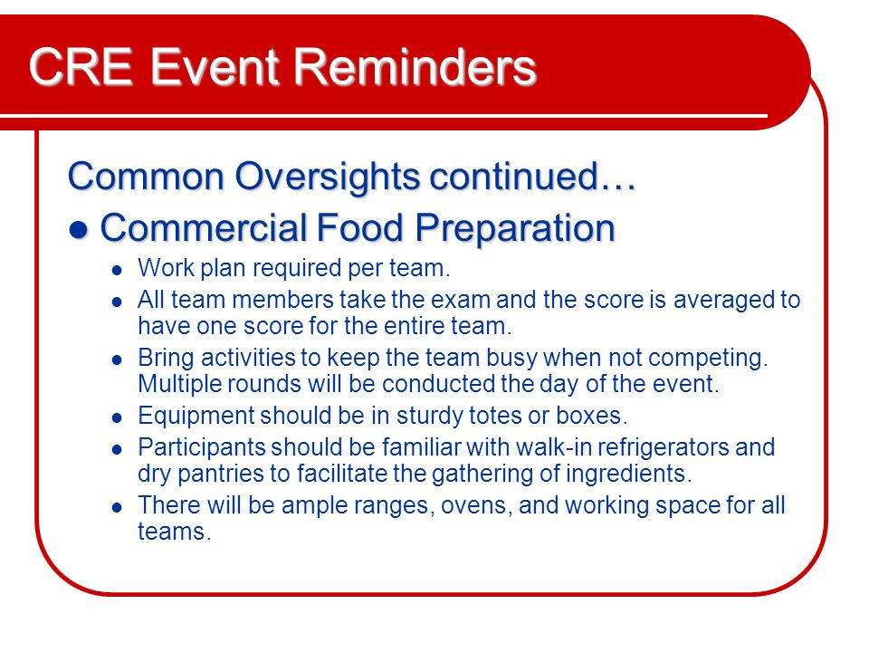 CRE Event Reminders Common Oversights continued… Commercial Food Preparation Commercial Food Preparation Work plan required per team.