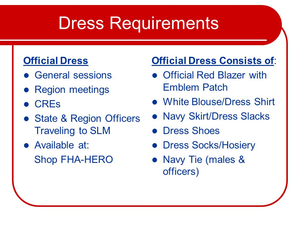 Dress Requirements Official Dress General sessions Region meetings CREs State & Region Officers Traveling to SLM Available at: Shop FHA-HERO Official Dress Consists of: Official Red Blazer with Emblem Patch White Blouse/Dress Shirt Navy Skirt/Dress Slacks Dress Shoes Dress Socks/Hosiery Navy Tie (males & officers)