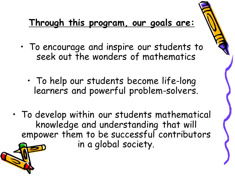 Through this program, our goals are: To encourage and inspire our students to seek out the wonders of mathematics To help our students become life-long learners and powerful problem-solvers.