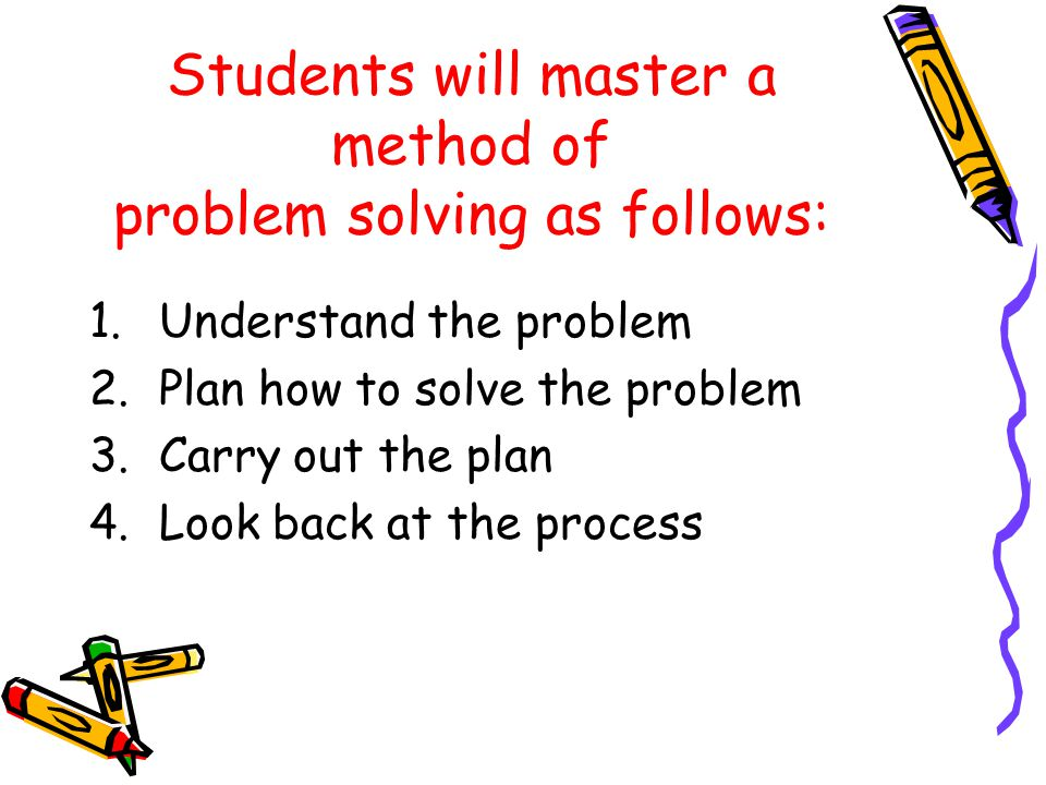 Students will master a method of problem solving as follows: 1.Understand the problem 2.Plan how to solve the problem 3.Carry out the plan 4.Look back at the process