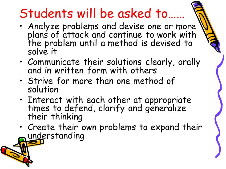 Students will be asked to…… Analyze problems and devise one or more plans of attack and continue to work with the problem until a method is devised to solve it Communicate their solutions clearly, orally and in written form with others Strive for more than one method of solution Interact with each other at appropriate times to defend, clarify and generalize their thinking Create their own problems to expand their understanding