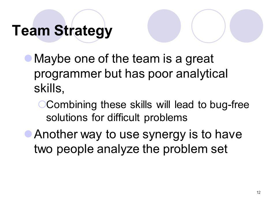 12 Team Strategy Maybe one of the team is a great programmer but has poor analytical skills, Combining these skills will lead to bug-free solutions for difficult problems Another way to use synergy is to have two people analyze the problem set