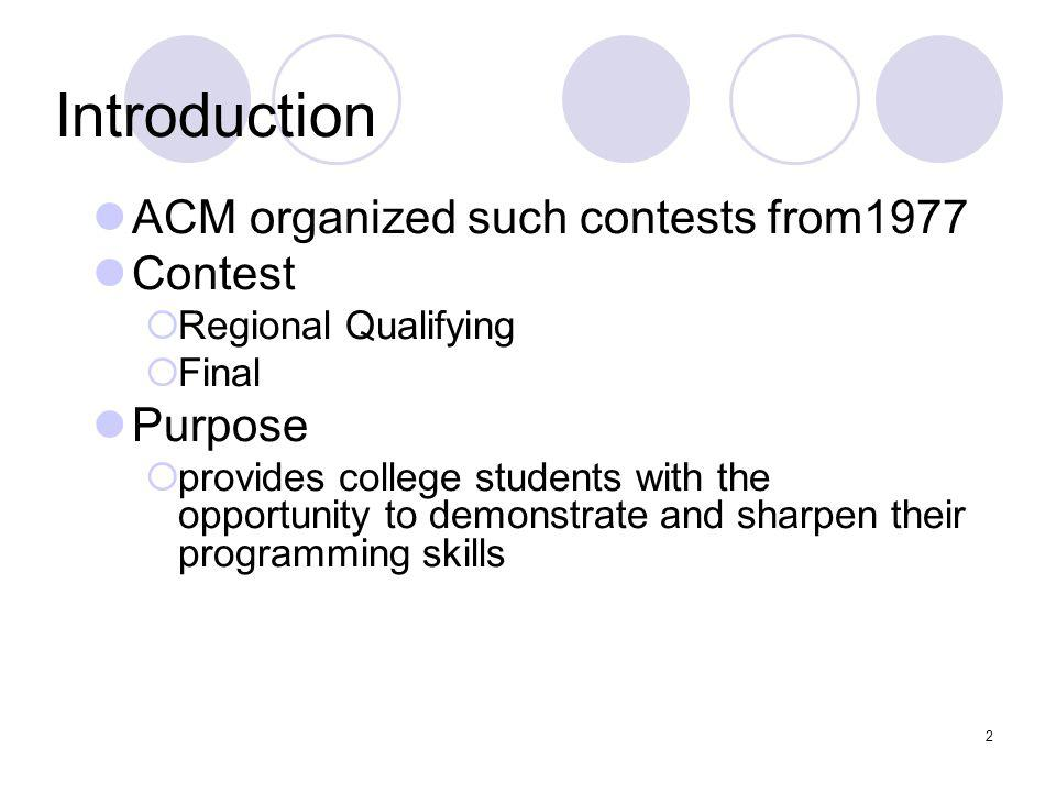 2 Introduction ACM organized such contests from1977 Contest Regional Qualifying Final Purpose provides college students with the opportunity to demons