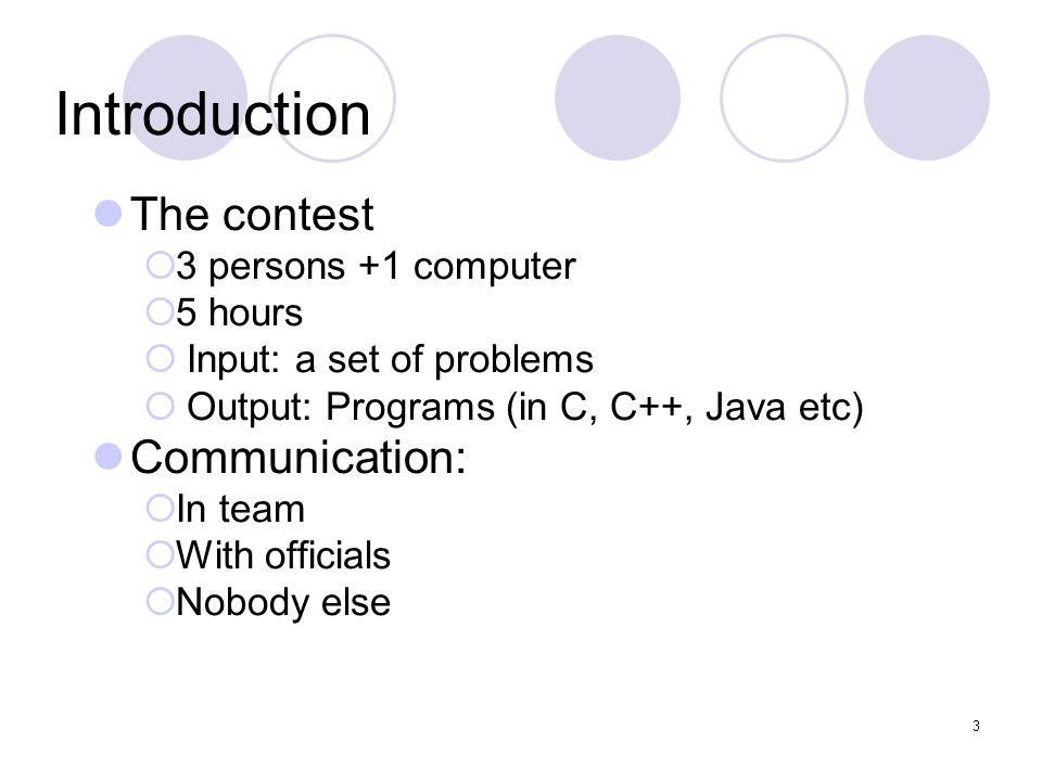 3 Introduction The contest 3 persons +1 computer 5 hours Input: a set of problems Output: Programs (in C, C++, Java etc) Communication: In team With officials Nobody else