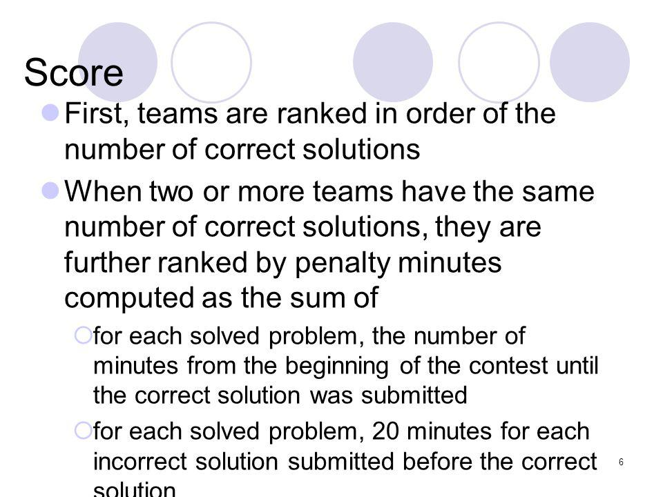 6 Score First, teams are ranked in order of the number of correct solutions When two or more teams have the same number of correct solutions, they are further ranked by penalty minutes computed as the sum of for each solved problem, the number of minutes from the beginning of the contest until the correct solution was submitted for each solved problem, 20 minutes for each incorrect solution submitted before the correct solution