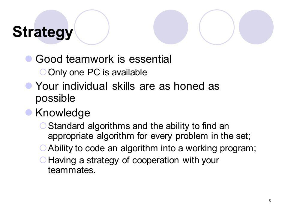 8 Strategy Good teamwork is essential Only one PC is available Your individual skills are as honed as possible Knowledge Standard algorithms and the ability to find an appropriate algorithm for every problem in the set; Ability to code an algorithm into a working program; Having a strategy of cooperation with your teammates.