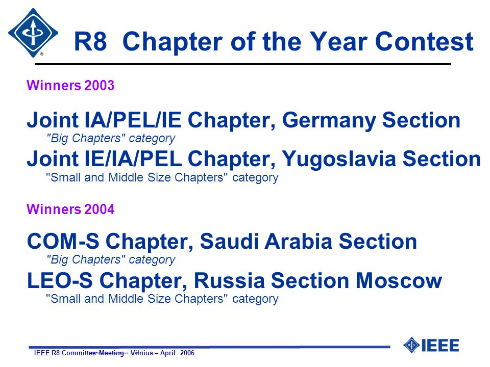 IEEE R8 Committee Meeting - Vilnius – April R8 Chapter of the Year Contest Winners 2003 Joint IA/PEL/IE Chapter, Germany Section Big Chapters category Joint IE/IA/PEL Chapter, Yugoslavia Section Small and Middle Size Chapters category Winners 2004 COM-S Chapter, Saudi Arabia Section Big Chapters category LEO-S Chapter, Russia Section Moscow Small and Middle Size Chapters category IEEE R8 Committee Meeting - Reykjavik - Jun 2003