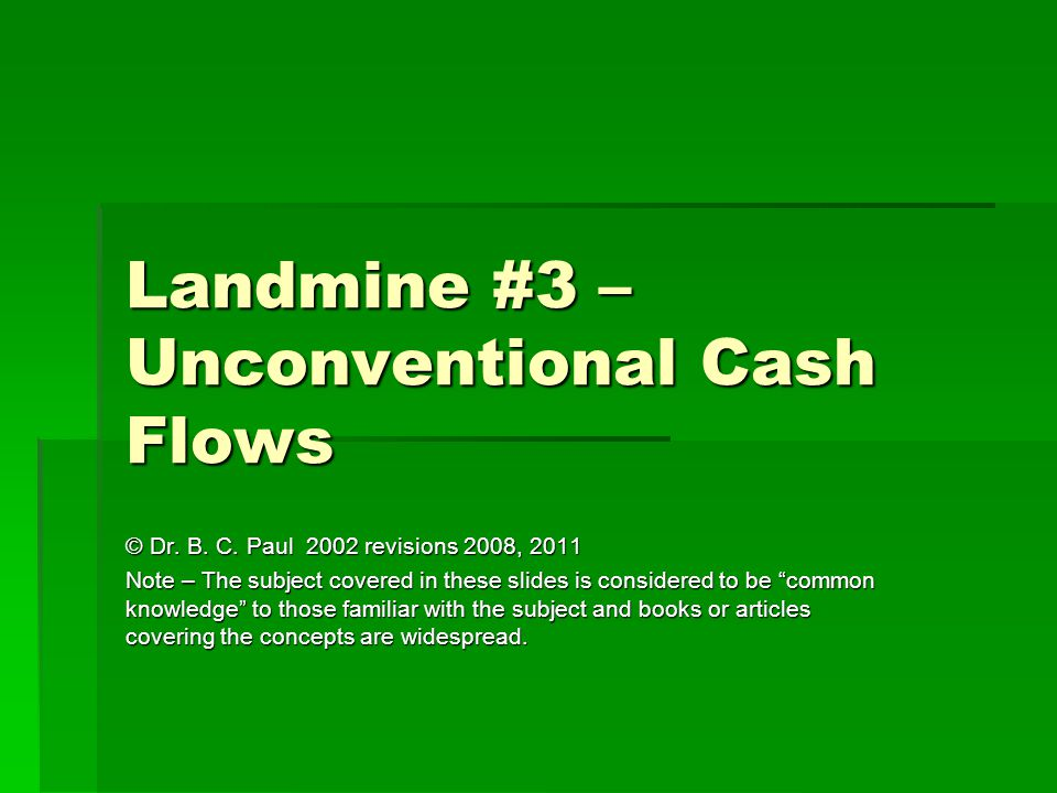 Landmine #3 – Unconventional Cash Flows © Dr. B. C. Paul 2002 revisions 2008, 2011 Note – The subject covered in these slides is considered to be comm