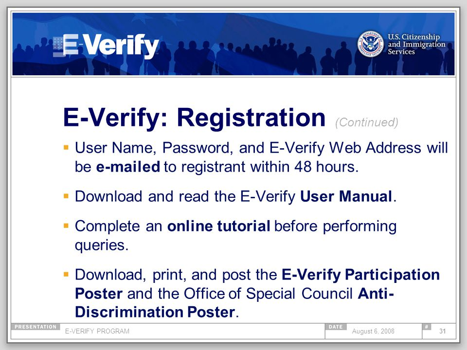 E-VERIFY PROGRAM31August 6, 2008 E-Verify: Registration (Continued) User Name, Password, and E-Verify Web Address will be e-mailed to registrant within 48 hours.