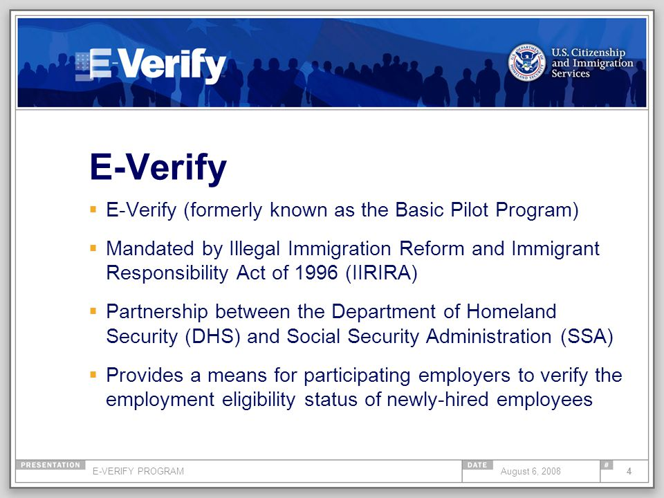 E-VERIFY PROGRAM4August 6, 2008 E-Verify E-Verify (formerly known as the Basic Pilot Program) Mandated by Illegal Immigration Reform and Immigrant Responsibility Act of 1996 (IIRIRA) Partnership between the Department of Homeland Security (DHS) and Social Security Administration (SSA) Provides a means for participating employers to verify the employment eligibility status of newly-hired employees
