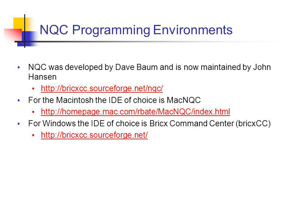 NQC Programming Environments NQC was developed by Dave Baum and is now maintained by John Hansen http://bricxcc.sourceforge.net/nqc/ For the Macintosh the IDE of choice is MacNQC http://homepage.mac.com/rbate/MacNQC/index.html For Windows the IDE of choice is Bricx Command Center (bricxCC) http://bricxcc.sourceforge.net/