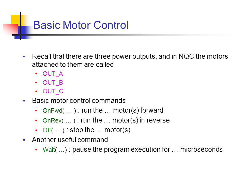 Basic Motor Control Recall that there are three power outputs, and in NQC the motors attached to them are called OUT_A OUT_B OUT_C Basic motor control commands OnFwd( … ) : run the … motor(s) forward OnRev( … ) : run the … motor(s) in reverse Off( … ) : stop the … motor(s) Another useful command Wait( …) : pause the program execution for … microseconds