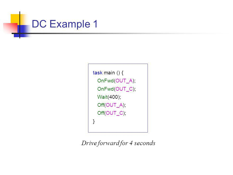 DC Example 1 task main () { OnFwd(OUT_A); OnFwd(OUT_C); Wait(400); Off(OUT_A); Off(OUT_C); } Drive forward for 4 seconds
