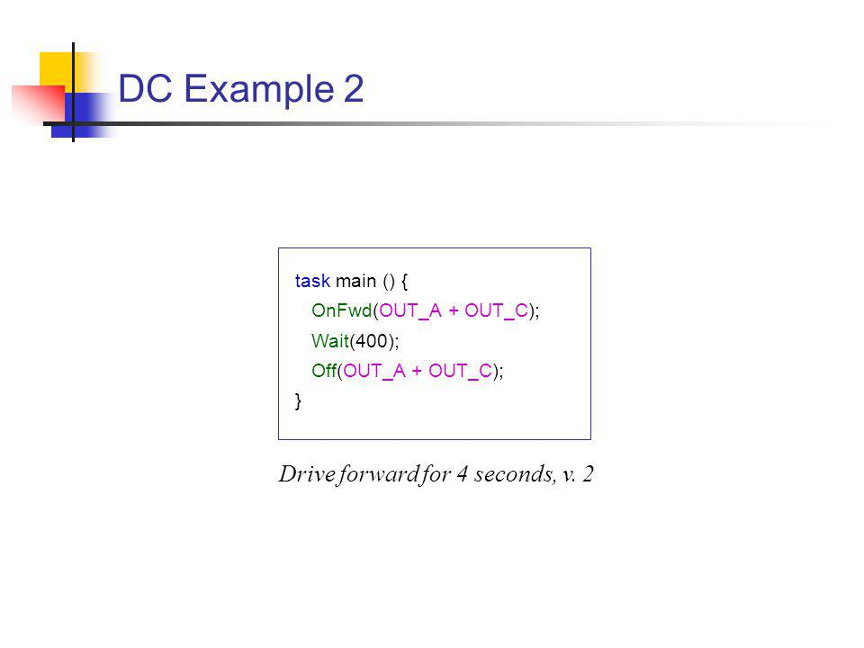 DC Example 2 task main () { OnFwd(OUT_A + OUT_C); Wait(400); Off(OUT_A + OUT_C); } Drive forward for 4 seconds, v.