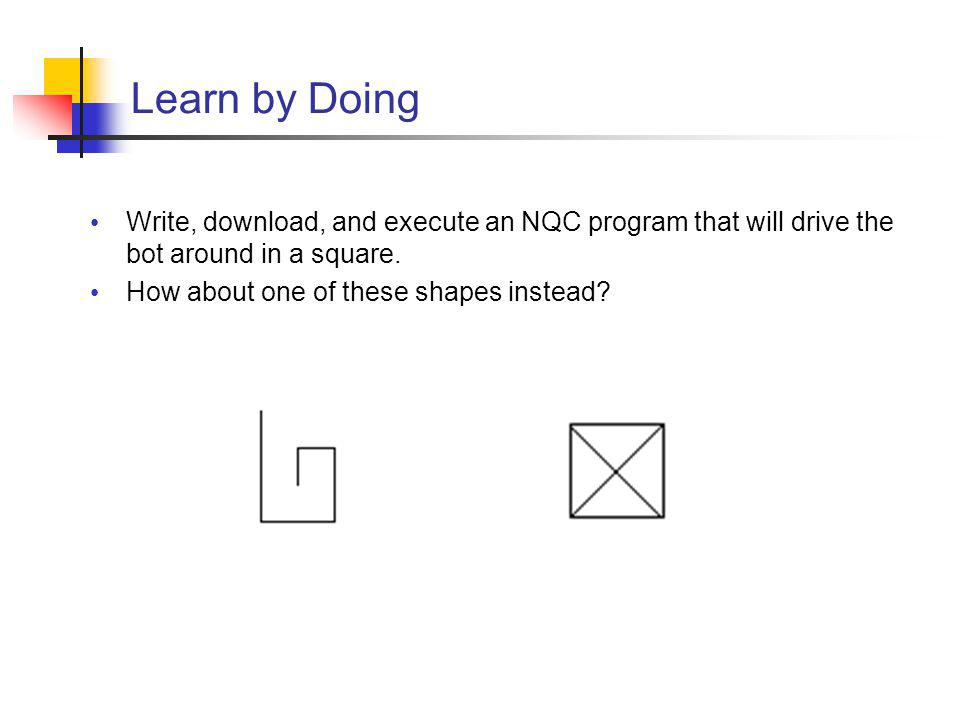 Learn by Doing Write, download, and execute an NQC program that will drive the bot around in a square.
