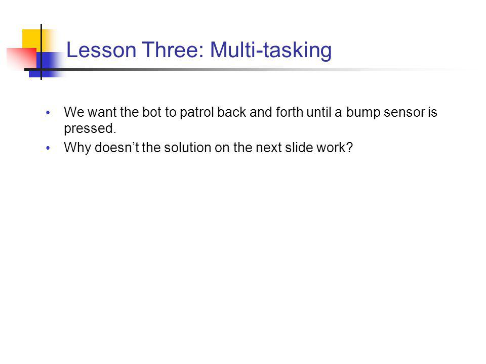 Lesson Three: Multi-tasking We want the bot to patrol back and forth until a bump sensor is pressed.