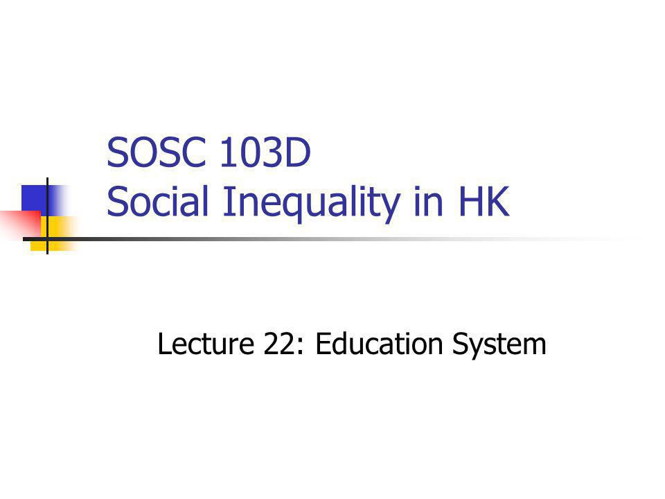 SOSC 103D Social Inequality in HK Lecture 22: Education System