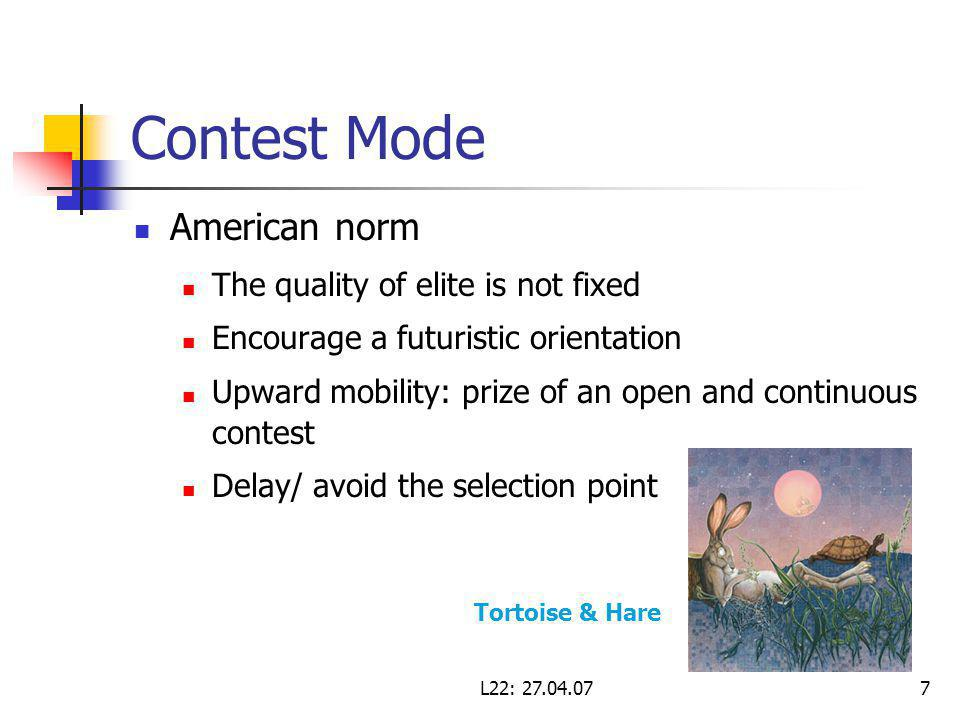 L22: Contest Mode American norm The quality of elite is not fixed Encourage a futuristic orientation Upward mobility: prize of an open and continuous contest Delay/ avoid the selection point Tortoise & Hare