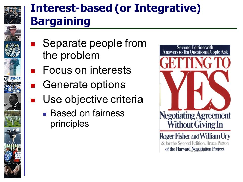 Interest-based (or Integrative) Bargaining Separate people from the problem Focus on interests Generate options Use objective criteria Based on fairness principles