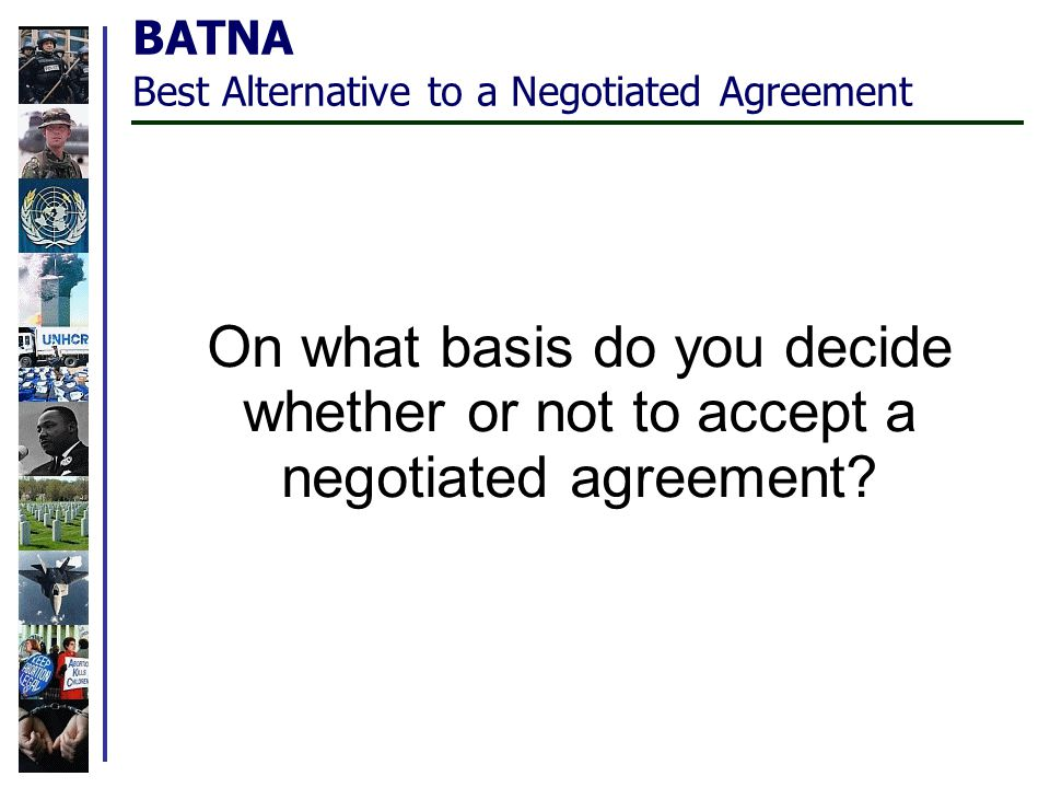 BATNA Best Alternative to a Negotiated Agreement On what basis do you decide whether or not to accept a negotiated agreement?