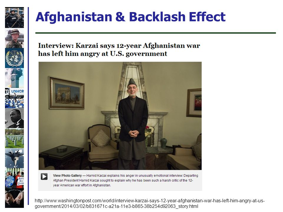 Afghanistan & Backlash Effect http://www.washingtonpost.com/world/interview-karzai-says-12-year-afghanistan-war-has-left-him-angry-at-us- government/2014/03/02/b831671c-a21a-11e3-b865-38b254d92063_story.html