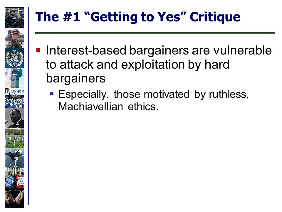 The #1 Getting to Yes Critique Interest-based bargainers are vulnerable to attack and exploitation by hard bargainers Especially, those motivated by ruthless, Machiavellian ethics.