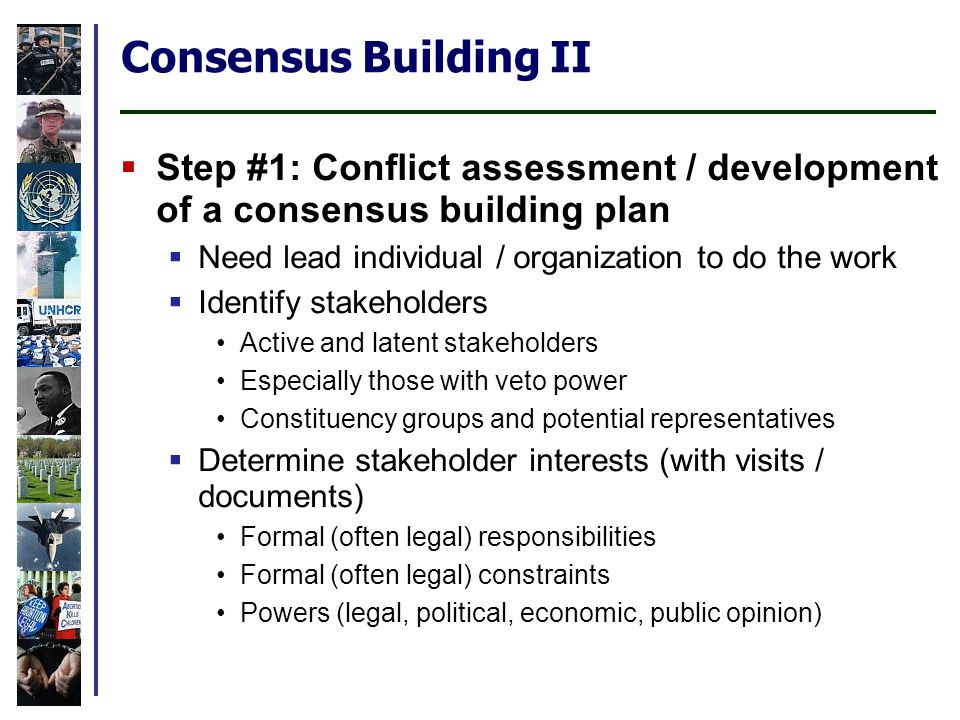 Consensus Building II Step #1: Conflict assessment / development of a consensus building plan Need lead individual / organization to do the work Identify stakeholders Active and latent stakeholders Especially those with veto power Constituency groups and potential representatives Determine stakeholder interests (with visits / documents) Formal (often legal) responsibilities Formal (often legal) constraints Powers (legal, political, economic, public opinion)