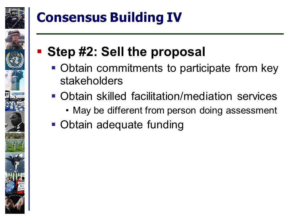 Consensus Building IV Step #2: Sell the proposal Obtain commitments to participate from key stakeholders Obtain skilled facilitation/mediation services May be different from person doing assessment Obtain adequate funding