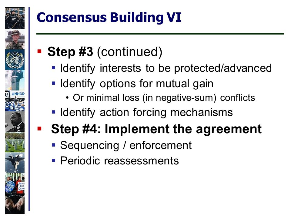 Consensus Building VI Step #3 (continued) Identify interests to be protected/advanced Identify options for mutual gain Or minimal loss (in negative-sum) conflicts Identify action forcing mechanisms Step #4: Implement the agreement Sequencing / enforcement Periodic reassessments