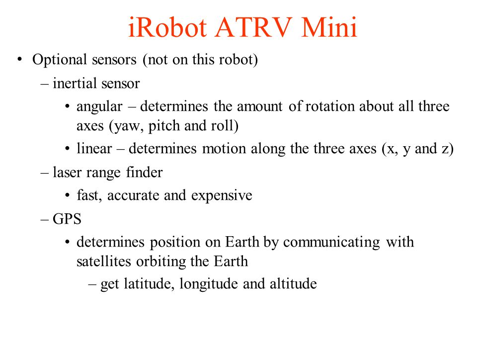iRobot ATRV Mini Optional sensors (not on this robot) –inertial sensor angular – determines the amount of rotation about all three axes (yaw, pitch and roll) linear – determines motion along the three axes (x, y and z) –laser range finder fast, accurate and expensive –GPS determines position on Earth by communicating with satellites orbiting the Earth –get latitude, longitude and altitude