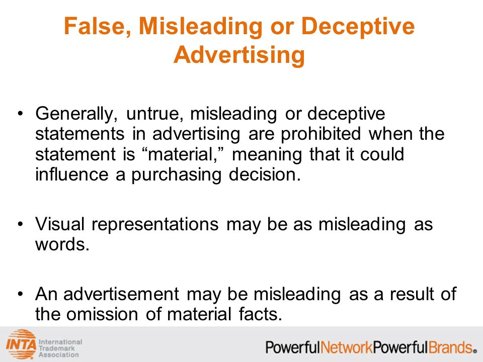 False, Misleading or Deceptive Advertising Common examples of misleading advertisements include: –Hidden fees –Inaccurate or misleading claims –Inaccurate comparisons with other products –Prominent claims that are contradicted by fine- print disclaimers