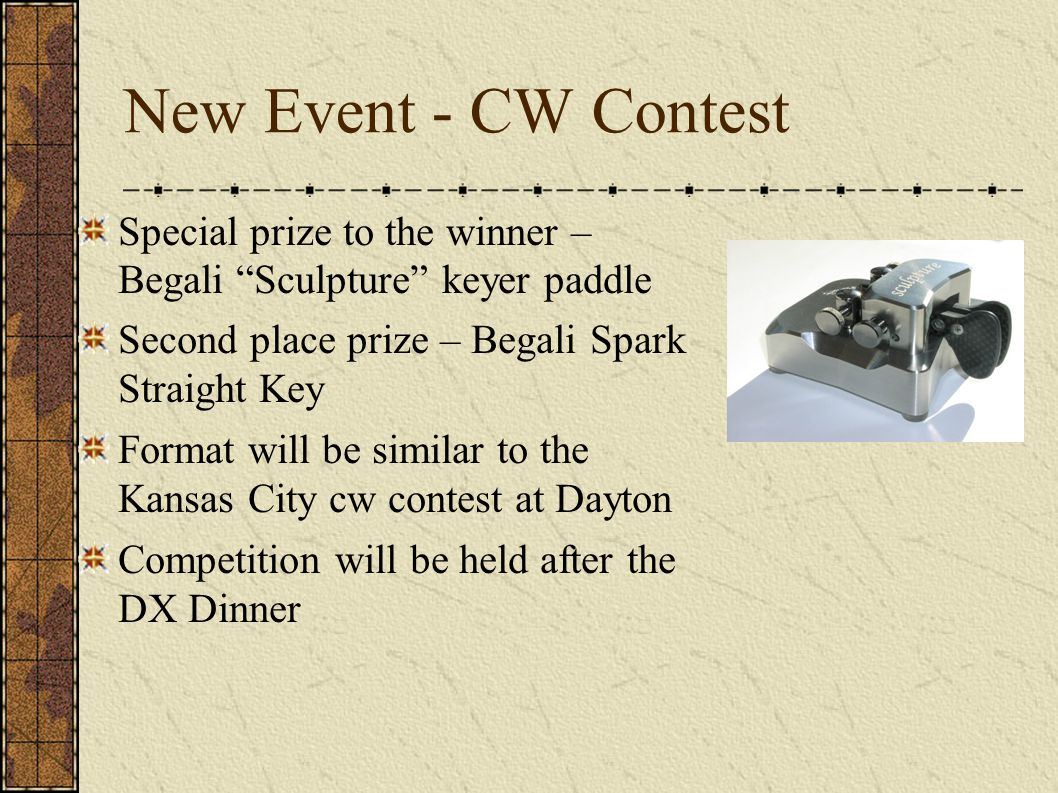 New Event - CW Contest Special prize to the winner – Begali Sculpture keyer paddle Second place prize – Begali Spark Straight Key Format will be similar to the Kansas City cw contest at Dayton Competition will be held after the DX Dinner