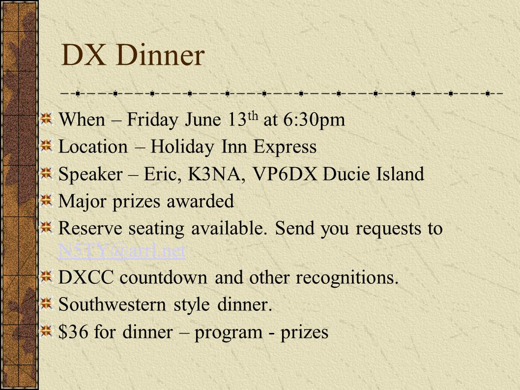 DX Dinner When – Friday June 13 th at 6:30pm Location – Holiday Inn Express Speaker – Eric, K3NA, VP6DX Ducie Island Major prizes awarded Reserve seating available.