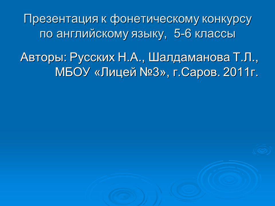 Презентация к фонетическому конкурсу по английскому языку, 5-6 классы Авторы: Русских Н.А., Шалдаманова Т.Л., МБОУ «Лицей 3», г.Саров.