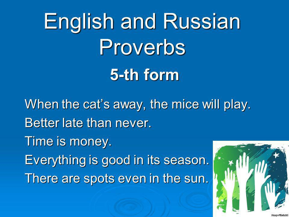 English and Russian Proverbs 5-th form When the cats away, the mice will play.