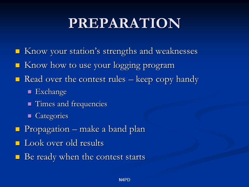N4PD PREPARATION Know your stations strengths and weaknesses Know your stations strengths and weaknesses Know how to use your logging program Know how