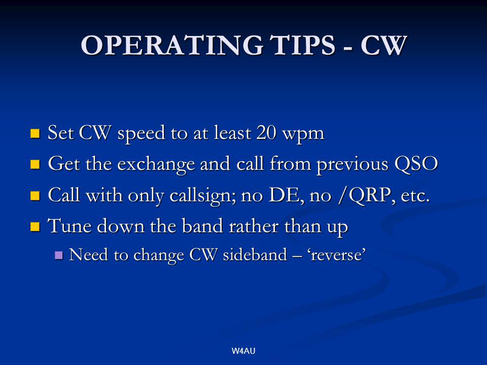 W4AU OPERATING TIPS - CW Set CW speed to at least 20 wpm Set CW speed to at least 20 wpm Get the exchange and call from previous QSO Get the exchange