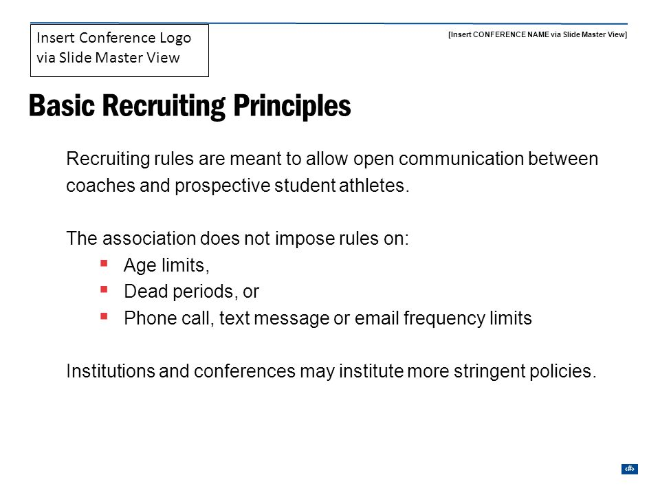 [Insert CONFERENCE NAME via Slide Master View] 6 Insert Conference Logo via Slide Master View Recruiting Restrictions Coaches may not contact a student if Enrolled at another institution or Drawn equipment and is engaged in practice If you are contacted by a student enrolled at another school 10 days to provide written notice of the contact to the AD or FAR of that institution Must stop contact with the student athlete until the notice is given.
