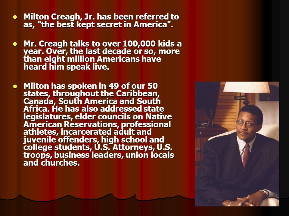 Milton Creagh, Jr. has been referred to as, the best kept secret in America .