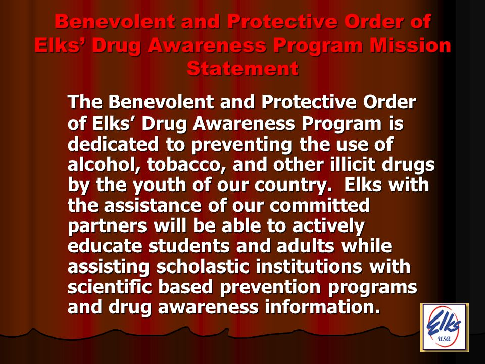 Benevolent and Protective Order of Elks Drug Awareness Program Mission Statement The Benevolent and Protective Order of Elks Drug Awareness Program is dedicated to preventing the use of alcohol, tobacco, and other illicit drugs by the youth of our country.