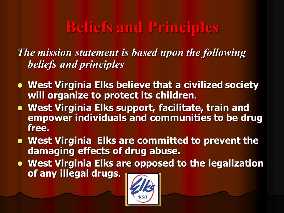 Beliefs and Principles (continued) West Virginia Elks believe that well-educated parents and children will strive for a society free from illegal drug use.