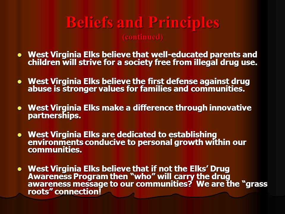 Beliefs and Principles (continued) West Virginia Elks believe that well-educated parents and children will strive for a society free from illegal drug
