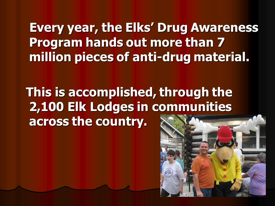 Every year, the Elks Drug Awareness Program hands out more than 7 million pieces of anti-drug material. Every year, the Elks Drug Awareness Program ha