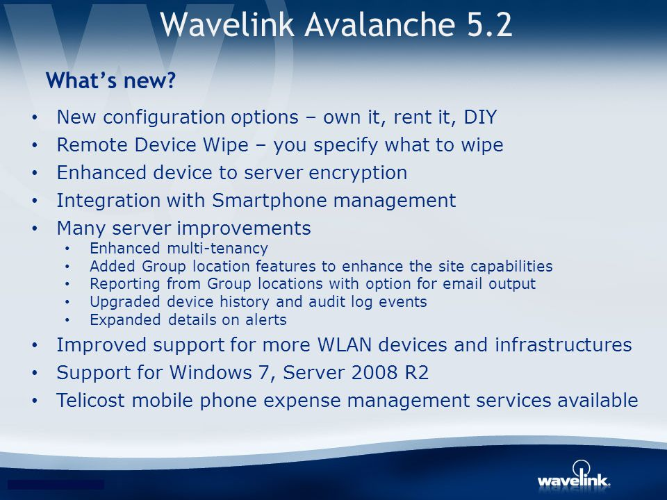 Wavelink Avalanche 5.2 Whats new? New configuration options – own it, rent it, DIY Remote Device Wipe – you specify what to wipe Enhanced device to se