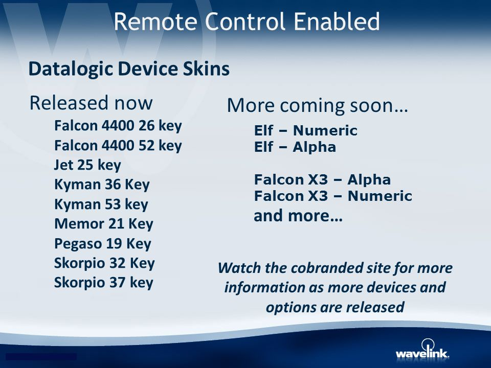 Released now Falcon 4400 26 key Falcon 4400 52 key Jet 25 key Kyman 36 Key Kyman 53 key Memor 21 Key Pegaso 19 Key Skorpio 32 Key Skorpio 37 key Datalogic Device Skins Remote Control Enabled More coming soon… Elf – Numeric Elf – Alpha Falcon X3 – Alpha Falcon X3 – Numeric and more… Watch the cobranded site for more information as more devices and options are released
