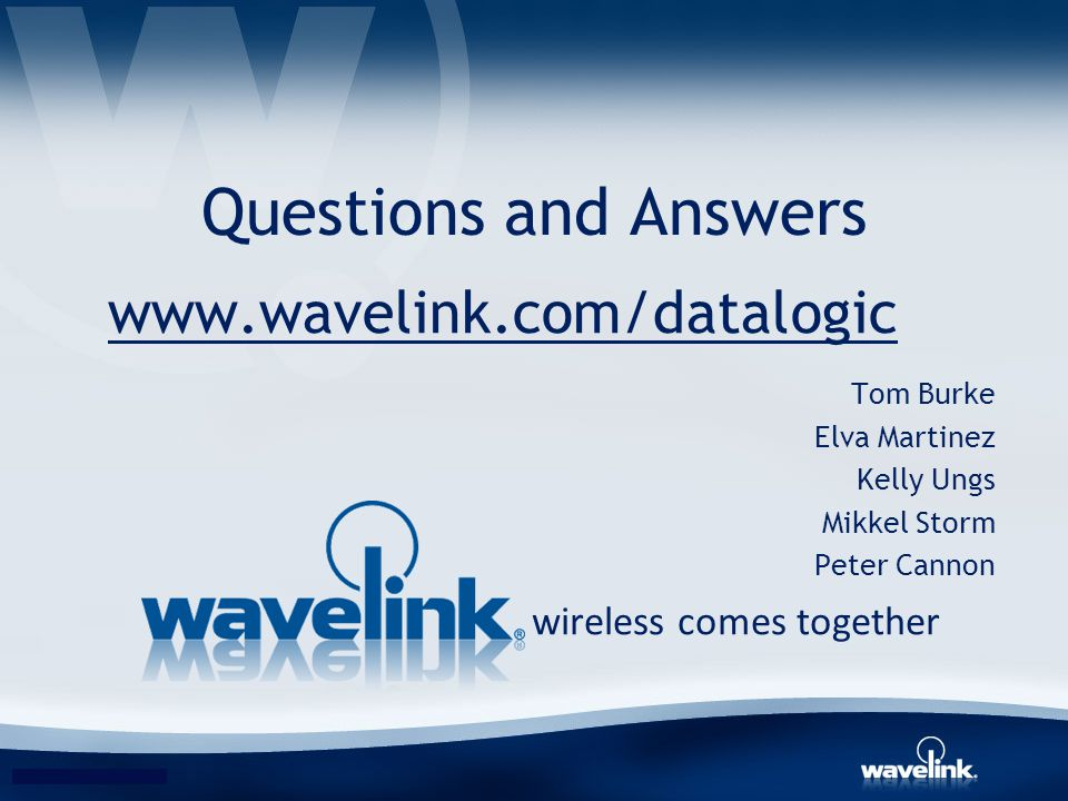 Questions and Answers wireless comes together www.wavelink.com/datalogic Tom Burke Elva Martinez Kelly Ungs Mikkel Storm Peter Cannon